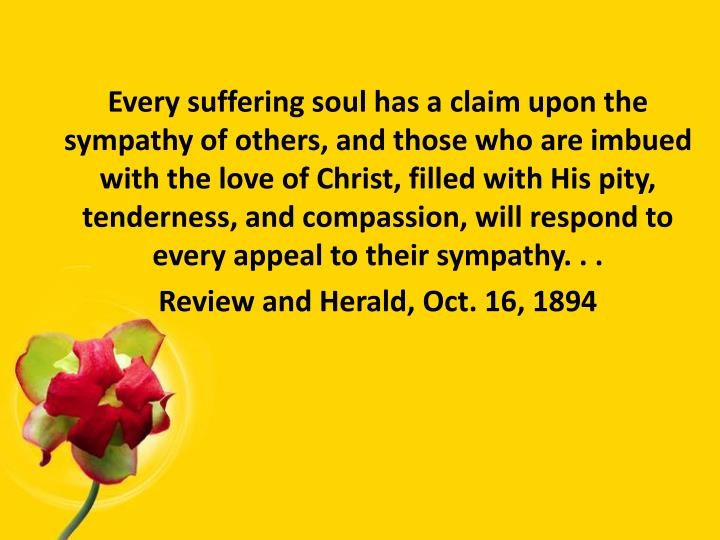 Every suffering soul has a claim upon the sympathy of others, and those who are imbued with the love of Christ, filled with His pity, tenderness, and compassion, will respond to every appeal to their sympathy. . .