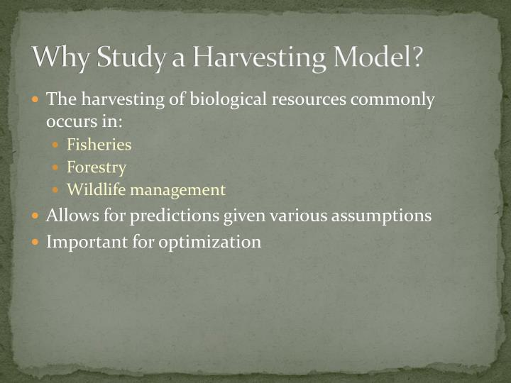 Why Study a Harvesting Model?