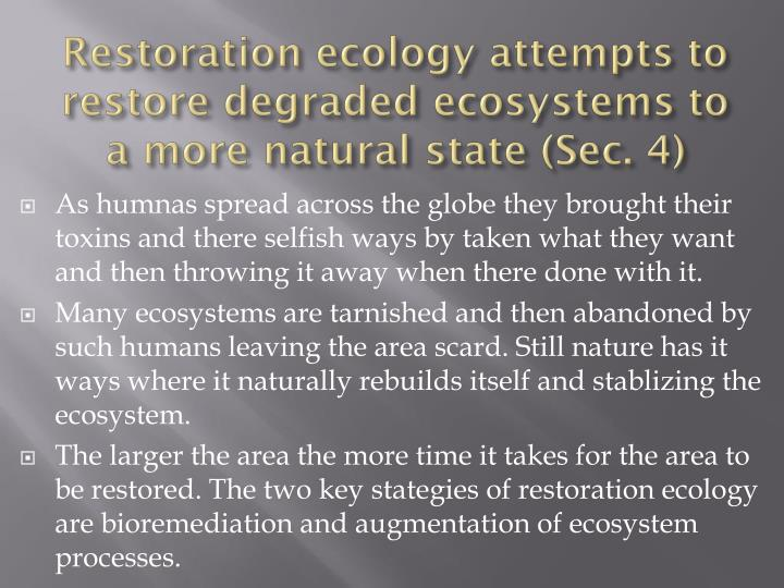 Restoration ecology attempts to restore degraded ecosystems to a more natural
