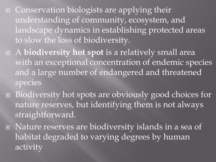 Conservation biologists are applying their understanding of community, ecosystem, and landscape dynamics in establishing protected areas to slow the loss of biodiversity