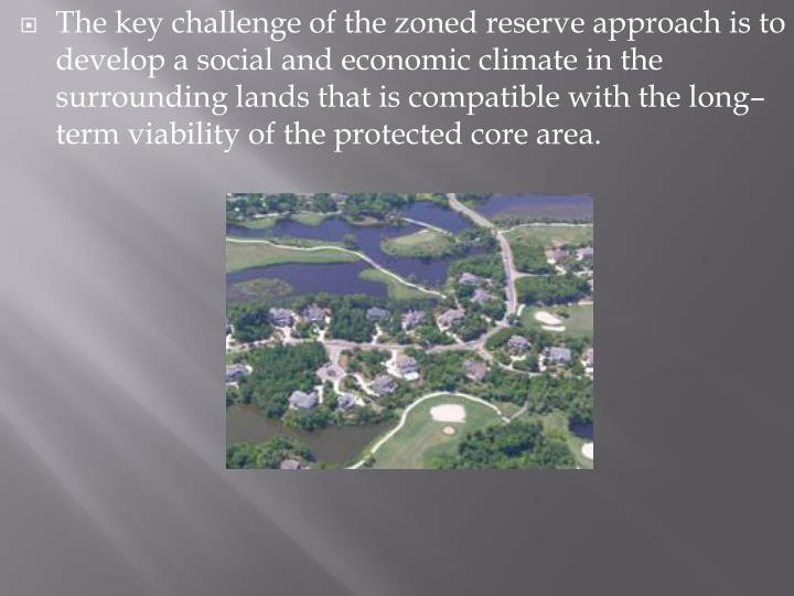 The key challenge of the zoned reserve approach is to develop a social and economic climate in the surrounding lands that is compatible with the long–term viability of the protected core area.