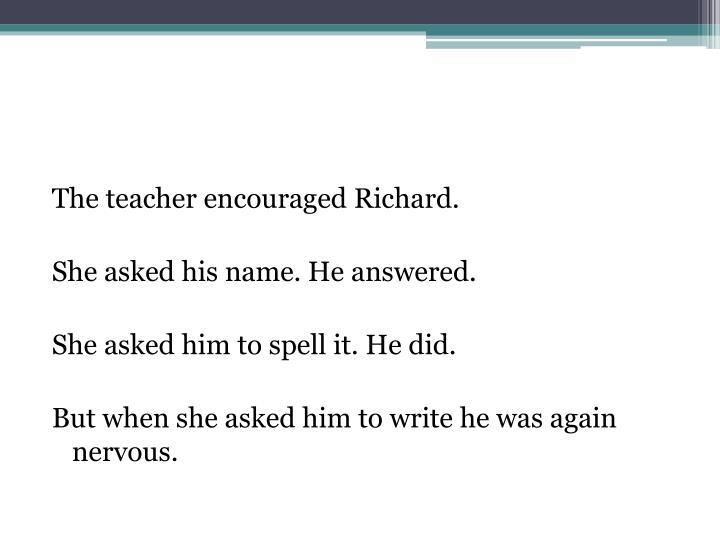 The teacher encouraged Richard.