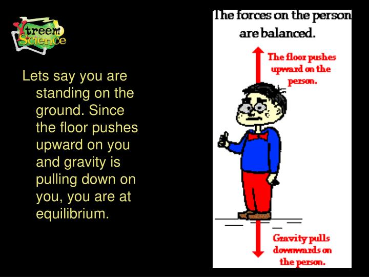 Lets say you are standing on the ground. Since the floor pushes upward on you and gravity is pulling down on you, you are at equilibrium.