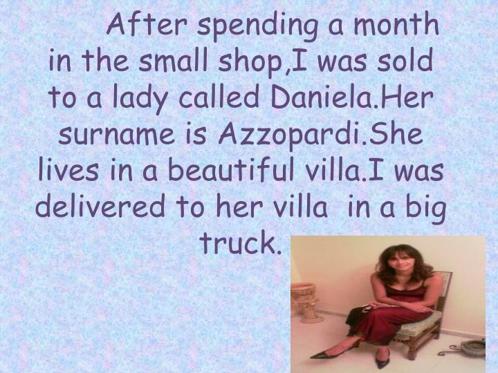 After spending a month in the small shop,I was sold to a lady called Daniela.Her surname is Azzopardi.She lives in a beautiful villa.I was delivered to her villa  in a big truck.