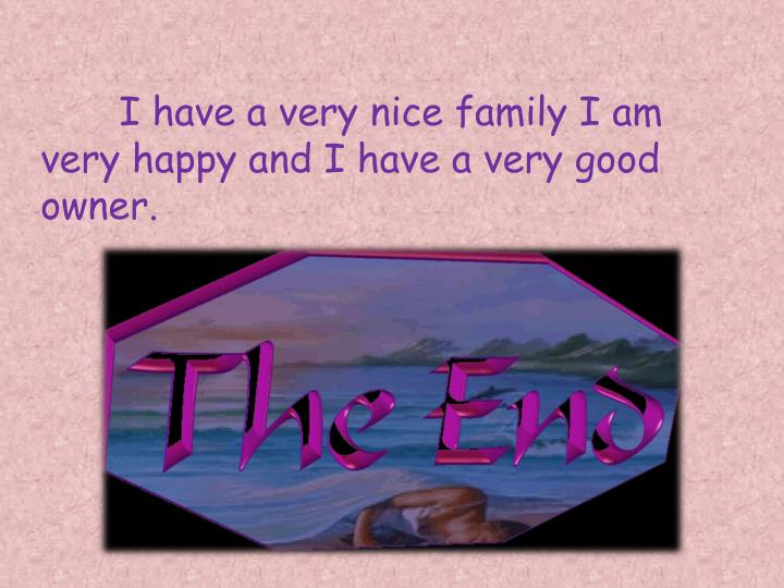 I have a very nice family I am very happy and I have a very good owner.