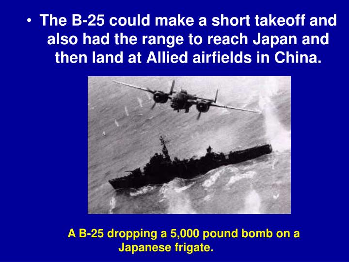 The B-25 could make a short takeoff and also had the range to reach Japan and then land at Allied airfields in China.