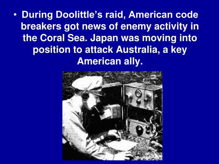 During Doolittle's raid, American code breakers got news of enemy activity in the Coral Sea. Japan was moving into position to attack Australia, a key American ally.