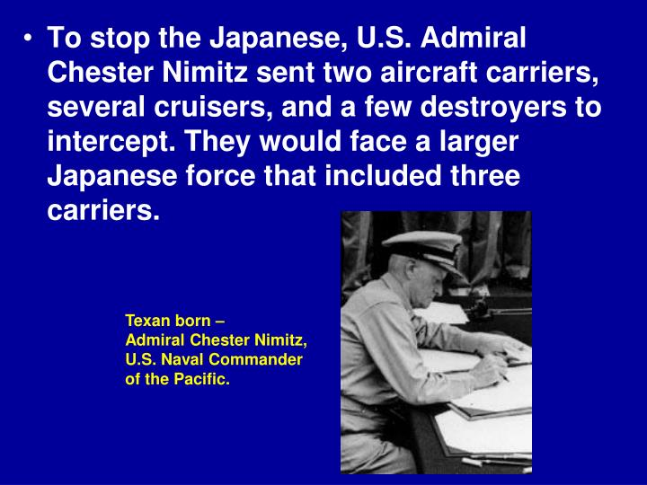 To stop the Japanese, U.S. Admiral Chester Nimitz sent two aircraft carriers, several cruisers, and a few destroyers to intercept. They would face a larger Japanese force that included three carriers.