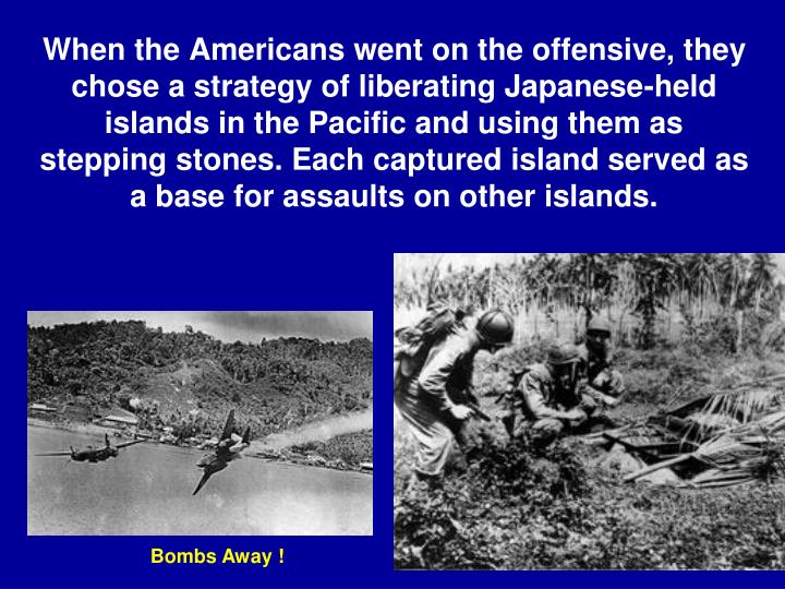 When the Americans went on the offensive, they chose a strategy of liberating Japanese-held islands in the Pacific and using them as stepping stones. Each captured island served as a base for assaults on other islands.