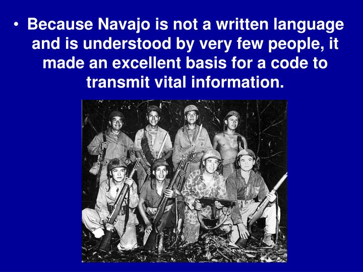Because Navajo is not a written language and is understood by very few people, it made an excellent basis for a code to transmit vital information.