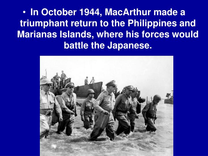 In October 1944, MacArthur made a triumphant return to the Philippines and Marianas Islands, where his forces would battle the Japanese.