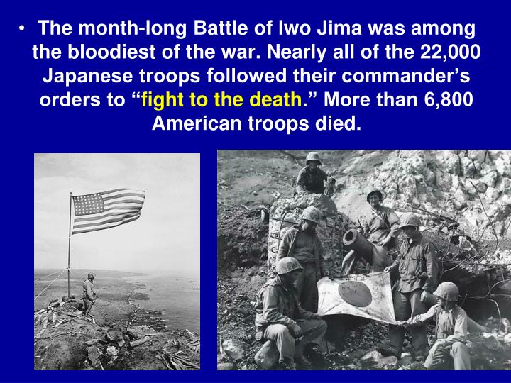 The month-long Battle of Iwo Jima was among the bloodiest of the war. Nearly all of the 22,000 Japanese troops followed their commander's orders to ""