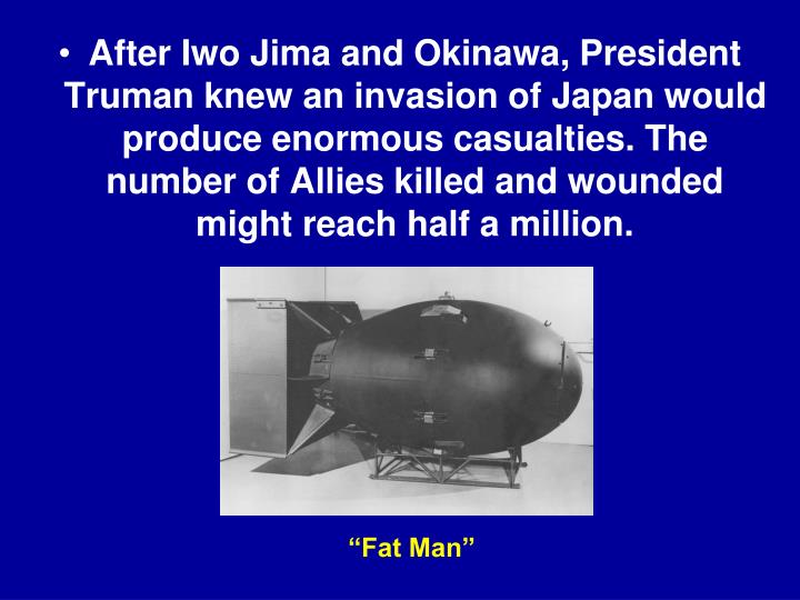 After Iwo Jima and Okinawa, President Truman knew an invasion of Japan would produce enormous casualties. The number of Allies killed and wounded might reach half a million.
