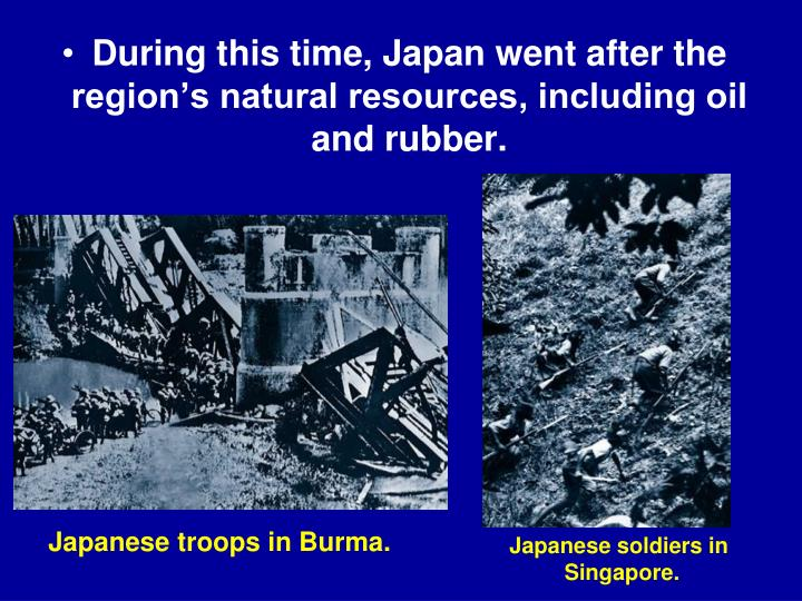 During this time, Japan went after the region's natural resources, including oil and rubber.