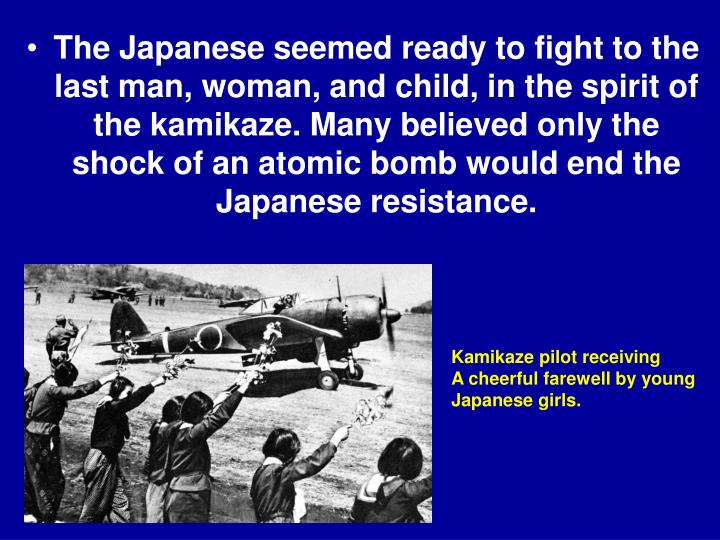 The Japanese seemed ready to fight to the last man, woman, and child, in the spirit of the kamikaze. Many believed only the shock of an atomic bomb would end the Japanese resistance.