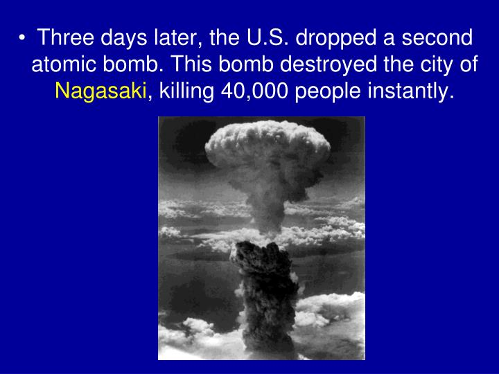 Three days later, the U.S. dropped a second atomic bomb. This bomb destroyed the city of