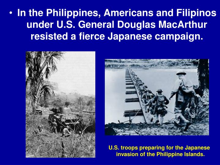 In the Philippines, Americans and Filipinos under U.S. General Douglas MacArthur resisted a fierce Japanese campaign.