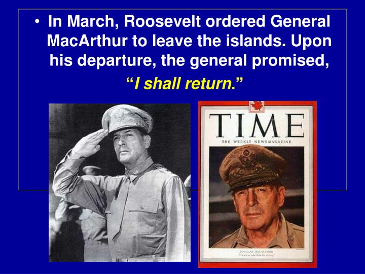 In March, Roosevelt ordered General MacArthur to leave the islands. Upon his departure, the general promised,