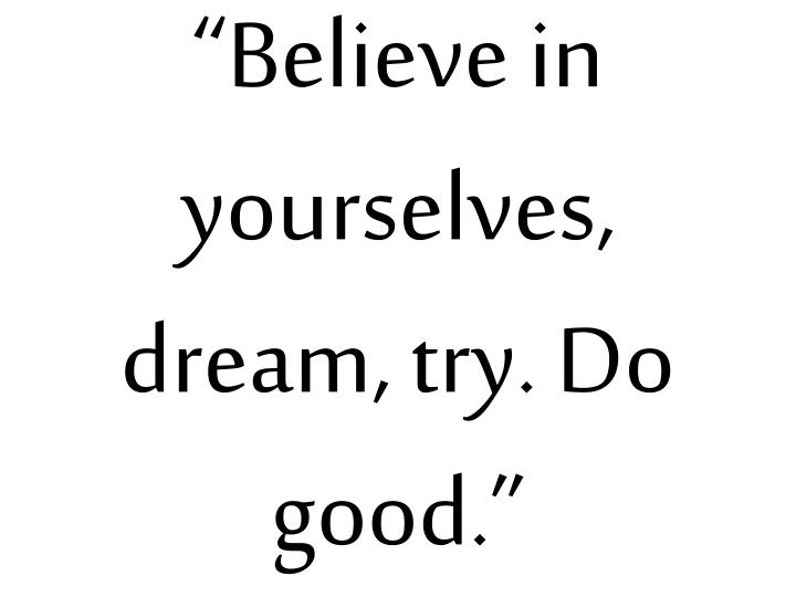 """Believe in yourselves, dream, try. Do good."""