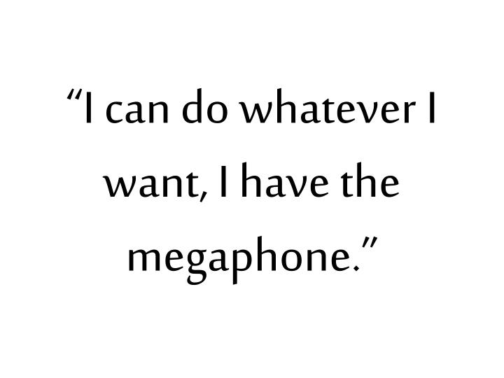 """I can do whatever I want, I have the megaphone."""