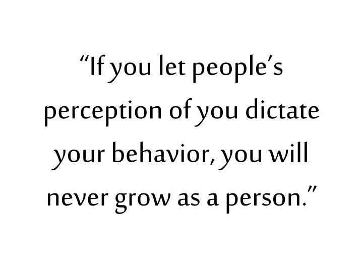 """If you let people's perception of you dictate your behavior, you will never grow as a person."""