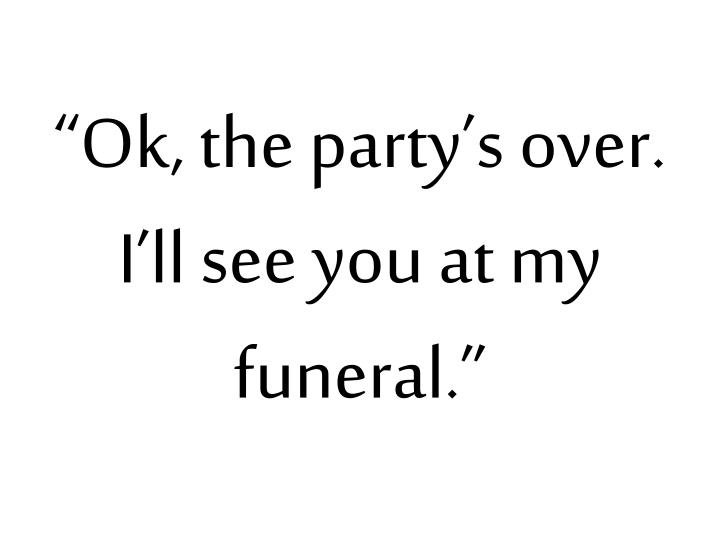 """Ok, the party's over.  I'll see you at my funeral."""