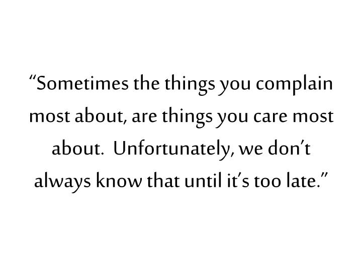 """Sometimes the things you complain most about, are things you care most about.  Unfortunately, we don't always know that until it's too late."""