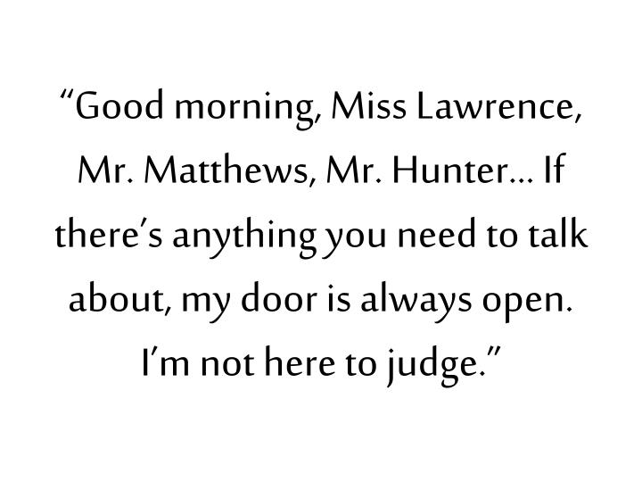 """Good morning, Miss Lawrence, Mr. Matthews, Mr. Hunter… If there's anything you need to talk about, my door is always open.  I'm not here to judge."""