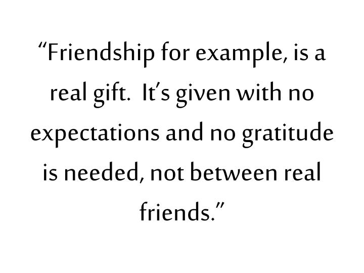 """Friendship for example, is a real gift.  It's given with no expectations and no gratitude is needed, not between real friends."""