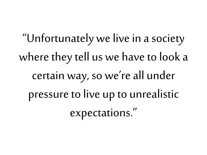 """Unfortunately we live in a society where they tell us we have to look a certain way, so we're all under pressure to live up to unrealistic expectations."""