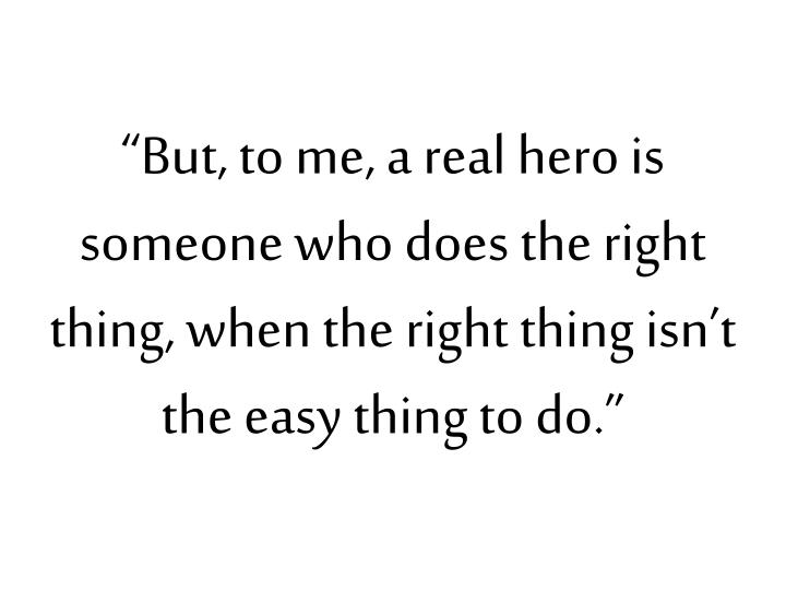 """But, to me, a real hero is someone who does the right thing, when the right thing isn't the easy thing to do."""