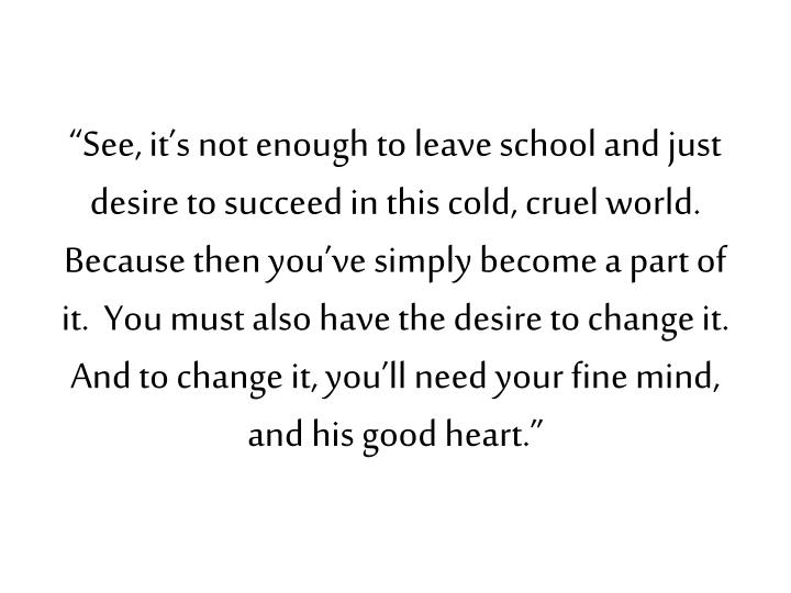 """See, it's not enough to leave school and just desire to succeed in this cold, cruel world.  Because then you've simply become a part of it.  You must also have the desire to change it.  And to change it, you'll need your fine mind, and his good heart."""