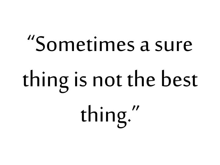 """Sometimes a sure thing is not the best thing."""