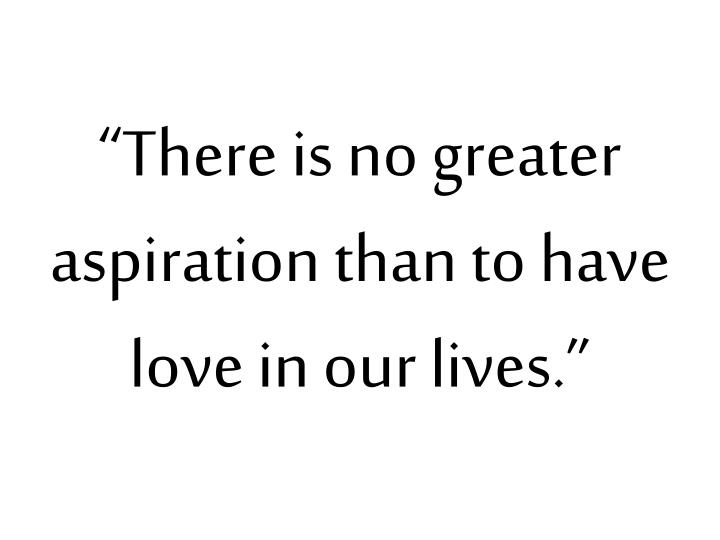 """There is no greater aspiration than to have love in our lives."""
