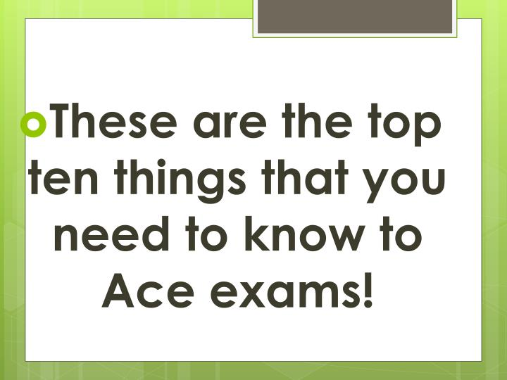 These are the top ten things that you need to know to Ace exams!