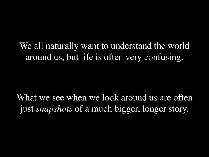 We all naturally want to understand the world around us, but life is often very confusing.