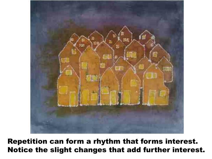 Repetition can form a rhythm that forms interest. Notice the slight changes that add further interest.