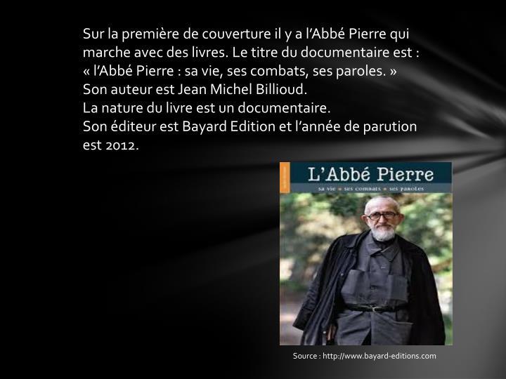 Sur la première de couverture il y a l'Abbé Pierre qui marche avec des livres. Le titre du documentaire est: «l'Abbé Pierre : sa vie, ses combats, ses paroles.»