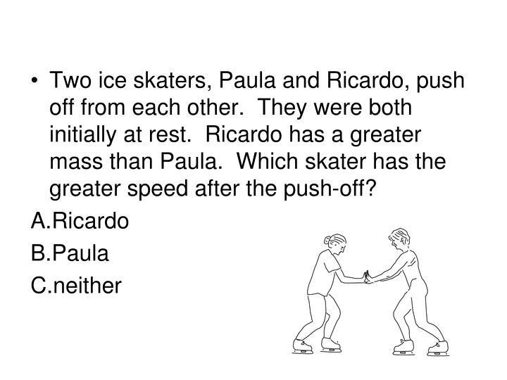 Two ice skaters, Paula and Ricardo, push off from each other.  They were both initially at rest.  Ricardo has a greater mass than Paula.  Which skater has the greater speed after the push-off?