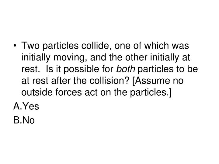 Two particles collide, one of which was initially moving, and the other initially at rest.  Is it possible for