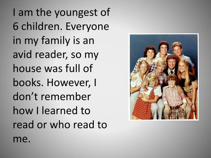 I am the youngest of 6 children. Everyone in my family is an avid reader, so my house was full of books. However, I don't remember how I learned to read or who read to me.
