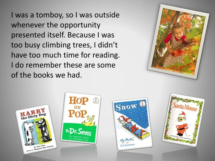 I was a tomboy, so I was outside whenever the opportunity presented itself. Because I was too busy climbing trees, I didn't have too much time for reading. I do remember these are some of the books we had.