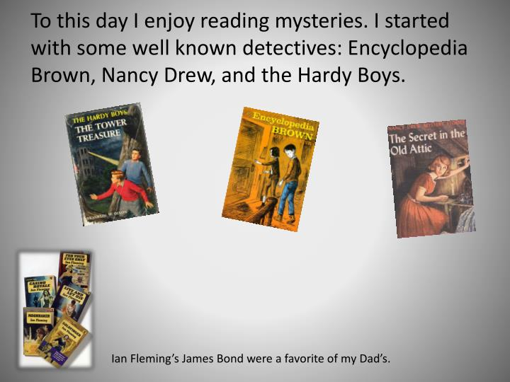 To this day I enjoy reading mysteries. I started with some well known detectives: Encyclopedia Brown, Nancy Drew, and the Hardy Boys.