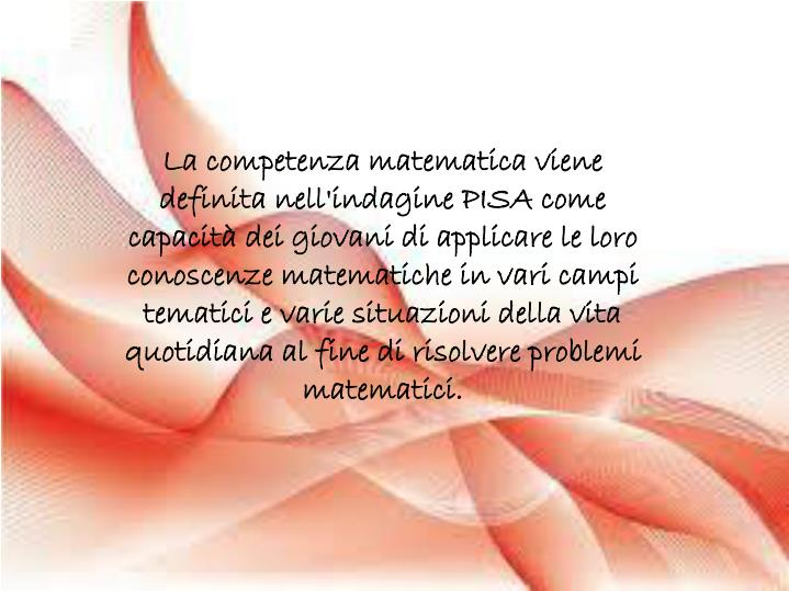 La competenza matematica viene definita nell'indagine PISA come capacità dei giovani di applicare le loro conoscenze matematiche in vari campi tematici e varie situazioni della vita quotidiana al fine di risolvere problemi matematici.