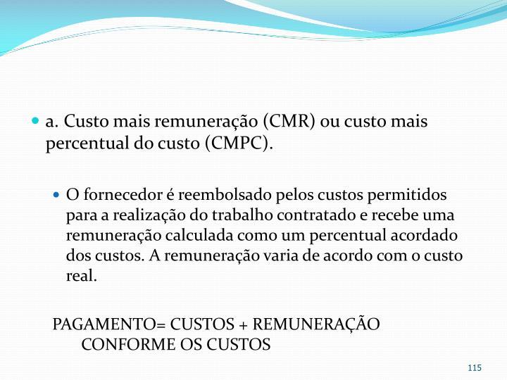 a. Custo mais remuneração (CMR) ou custo mais percentual do custo (CMPC).