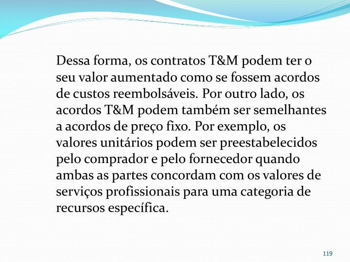 Dessa forma, os contratos T&M podem ter o seu valor aumentado como se fossem acordos de custos reembolsáveis. Por outro lado, os acordos T&M podem também ser semelhantes a acordos de preço fixo. Por exemplo, os valores unitários podem ser preestabelecidos pelo comprador e pelo fornecedor quando ambas as partes concordam com os valores de serviços profissionais para uma categoria de recursos específica.