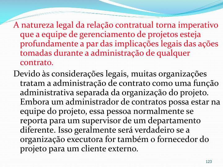 A natureza legal da relação contratual torna imperativo que a equipe de gerenciamento de projetos esteja profundamente a par das implicações legais das ações tomadas durante a administração de qualquer contrato.