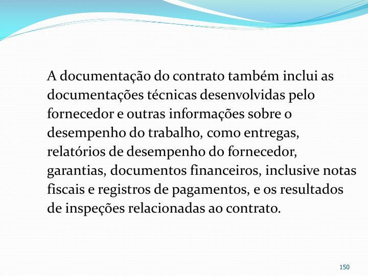 A documentação do contrato também inclui as documentações técnicas desenvolvidas pelo fornecedor e outras informações sobre o desempenho do trabalho, como entregas, relatórios de desempenho do fornecedor, garantias, documentos financeiros, inclusive notas fiscais e registros de pagamentos, e os resultados de inspeções relacionadas ao contrato.