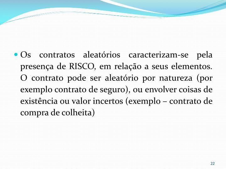 Os contratos aleatórios caracterizam-se pela presença de RISCO, em relação a seus elementos. O contrato pode ser aleatório por natureza (por exemplo contrato de seguro), ou envolver coisas de existência ou valor incertos (exemplo – contrato de compra de colheita)
