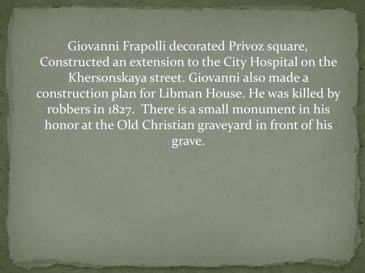Giovanni Frapolli decorated Privoz square,    Constructed an extension to the City Hospital on the Khersonskaya street. Giovanni also made a construction plan for Libman House. He was killed by robbers in 1827.  There is a small monument in his honor at the Old Christian graveyard in front of his grave.